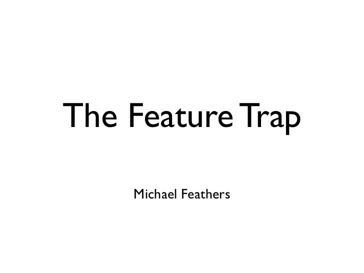 The Feature Trap    Michael Feathers