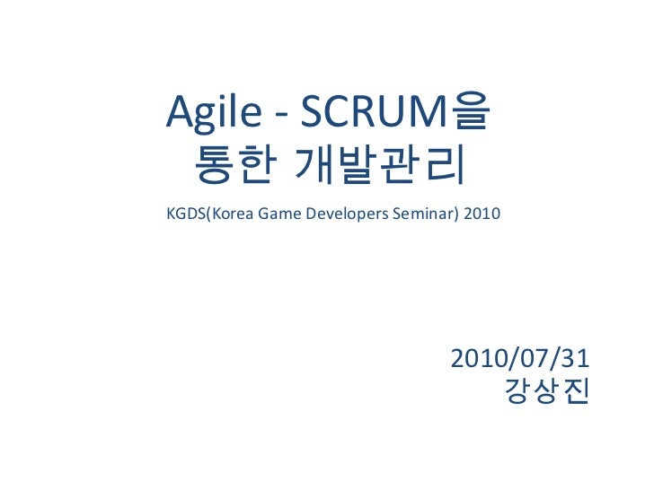 Agile - SCRUM을 <br />통한 개발관리<br />2010/07/31<br />강상진<br />KGDS(Korea Game Developers Seminar) 2010<br />