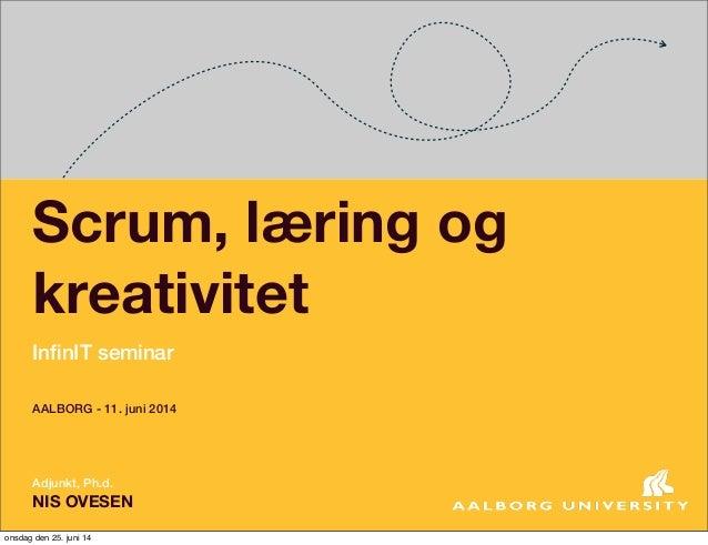 Scrum, læring og kreativitet InfinIT seminar Adjunkt, Ph.d. NIS OVESEN AALBORG - 11. juni 2014 onsdag den 25. juni 14