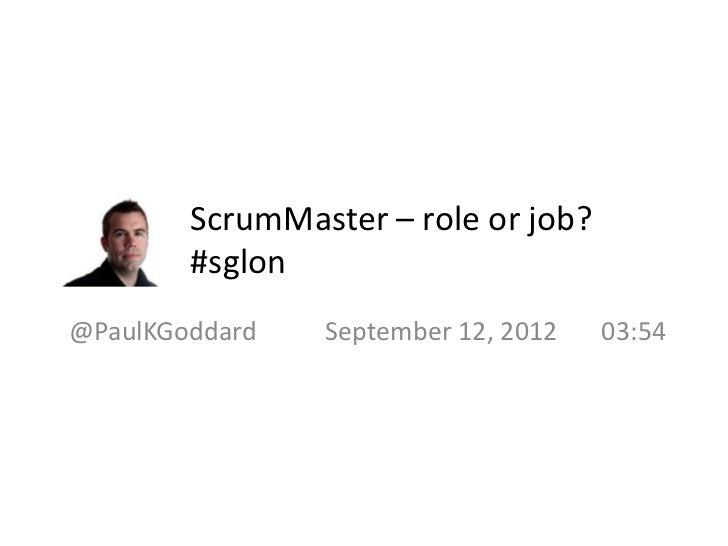 ScrumMaster – role or job?        #sglon@PaulKGoddard   September 12, 2012   03:54