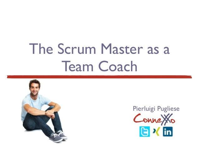 The Scrum Master as a Team Coach ConneXoX Pierluigi Pugliese