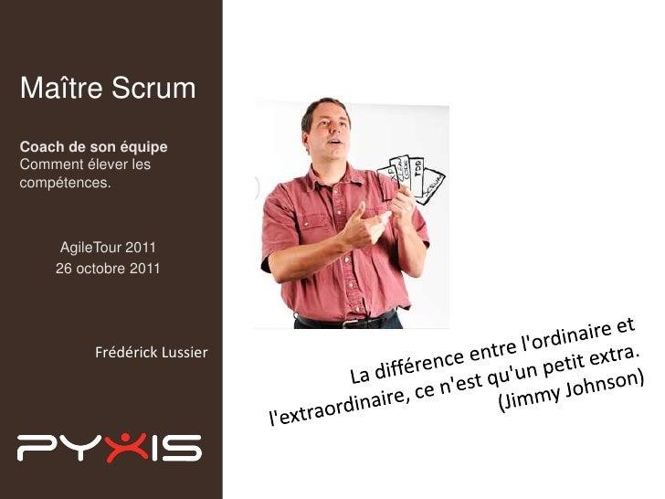 Maître ScrumCoach de son équipeComment élever lescompétences.     AgileTour 2011    26 octobre 2011         Frédérick Luss...