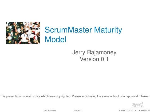 1Jerry Rajamoney Version 0.1 PLEASE DO NOT COPY OR REPRODUC ScrumMaster Maturity Model Jerry Rajamoney Version 0.1 This pr...