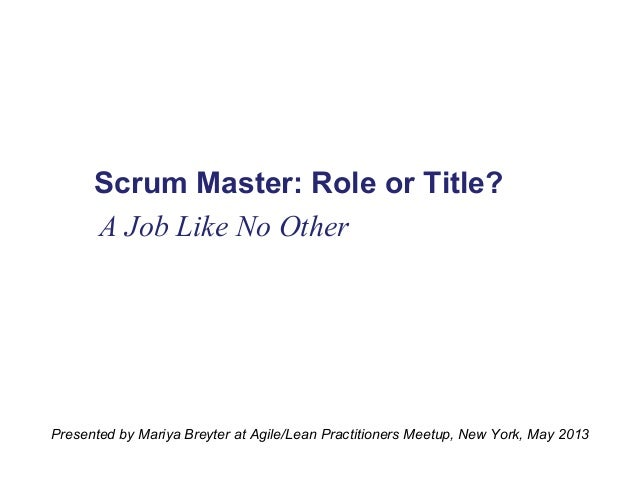 Scrum Master: Role or Title? A Job Like No Other  Presented by Mariya Breyter at Agile/Lean Practitioners Meetup, New York...