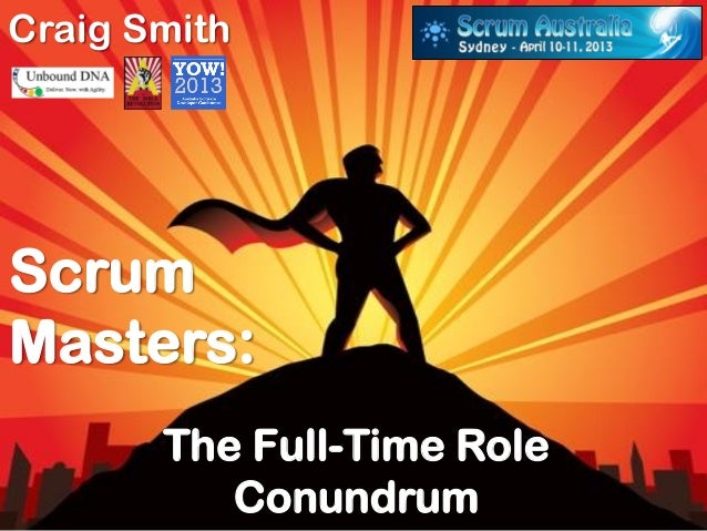 Craig SmithScrumMasters:       The Full-Time Role          Conundrum