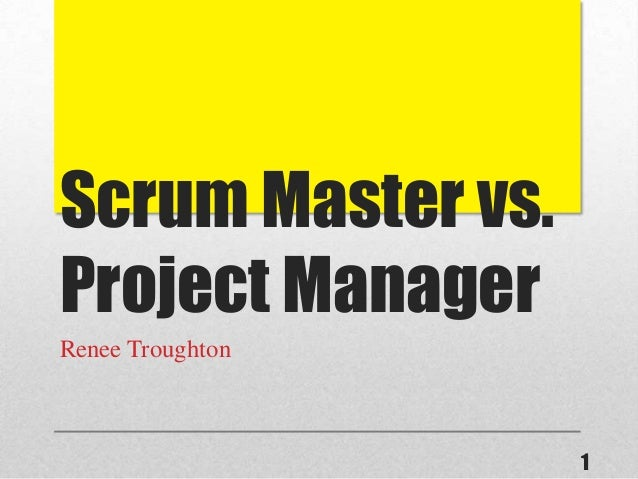 Scrum Master vs. Project Manager Renee Troughton 1