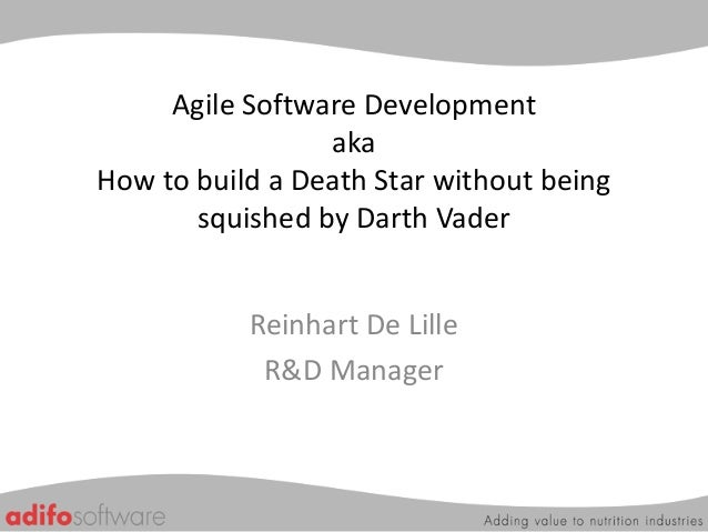 Agile Software Development aka How to build a Death Star without being squished by Darth Vader Reinhart De Lille R&D Manag...