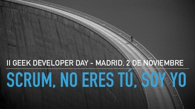 SCRUM, NO ERES TÚ, SOY YO II GEEK DEVELOPER DAY - MADRID, 2 DE NOVIEMBRE