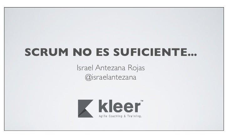 SCRUM NO ES SUFICIENTE...       Israel Antezana Rojas          @israelantezana