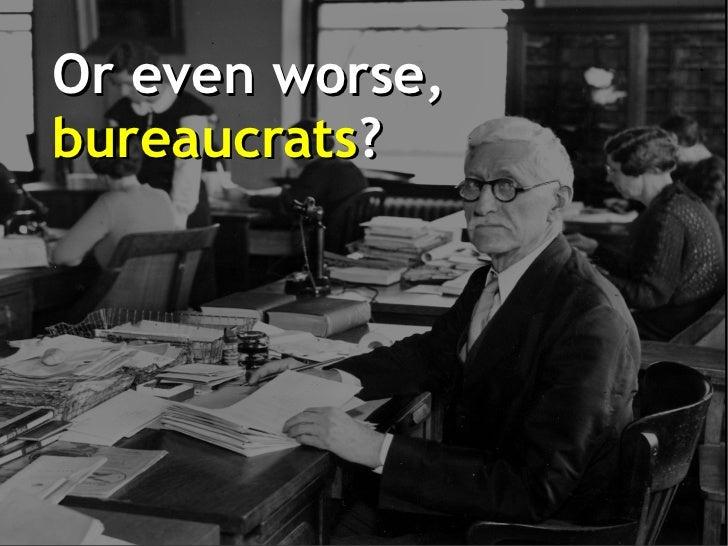 Or even worse,bureaucrats?