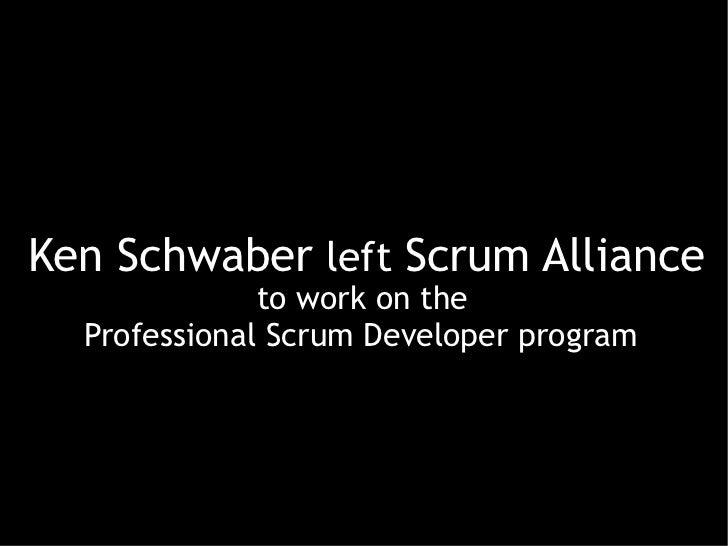 Ken Schwaber left Scrum Alliance              to work on the  Professional Scrum Developer program
