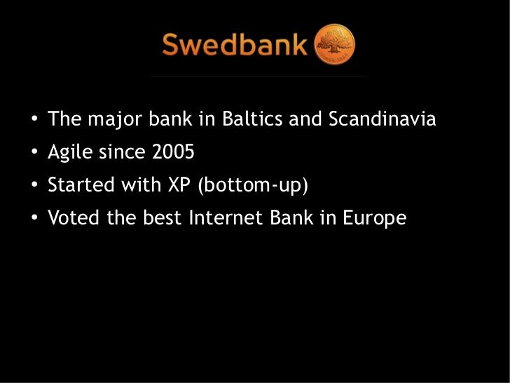 Swedbank●   The major bank in Baltics and Scandinavia●   Agile since 2005●   Started with XP (bottom-up)●    Voted the bes...