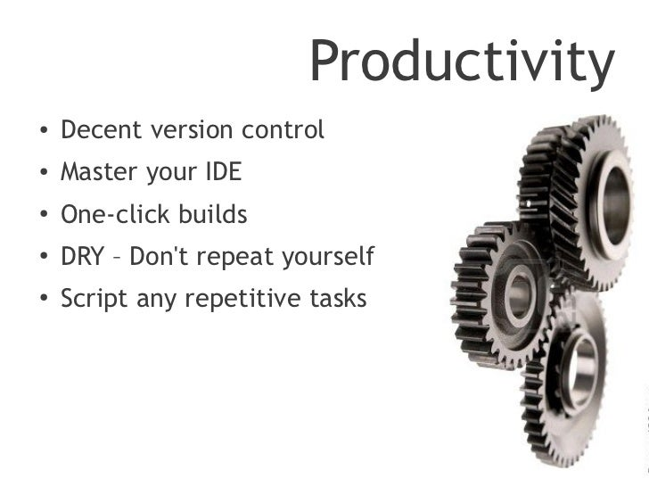 Productivity●   Decent version control●   Master your IDE●   One-click builds●    DRY – Dont repeat yourself●    Script an...