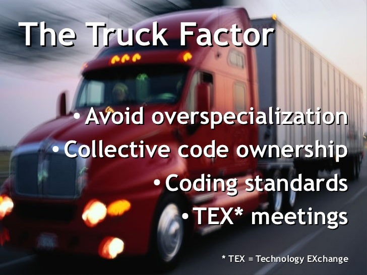 The Truck Factor    ● Avoid overspecialization  ●    Collective code ownership             ●               Coding standard...