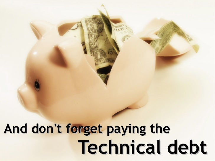 And dont forget paying the           Technical debt
