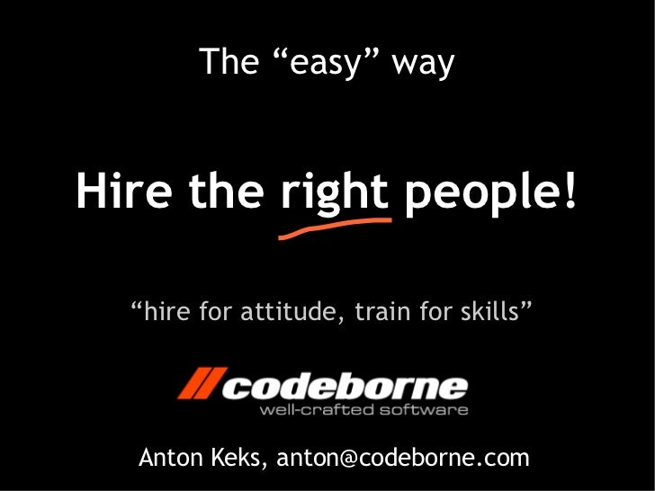 """The """"easy"""" wayHire the right people!  """"hire for attitude, train for skills""""  Anton Keks, anton@codeborne.com"""