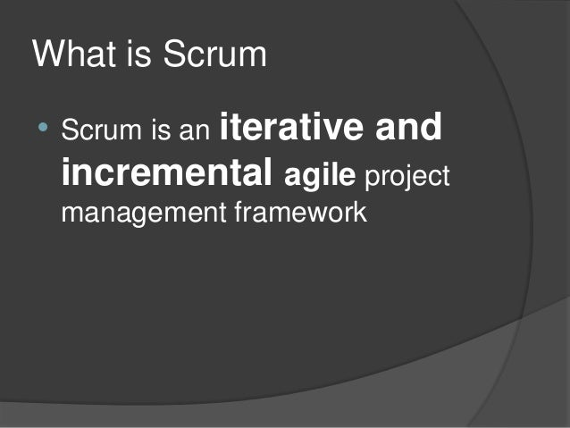 What is Scrum •  Scrum is an iterative  and  incremental agile project management framework