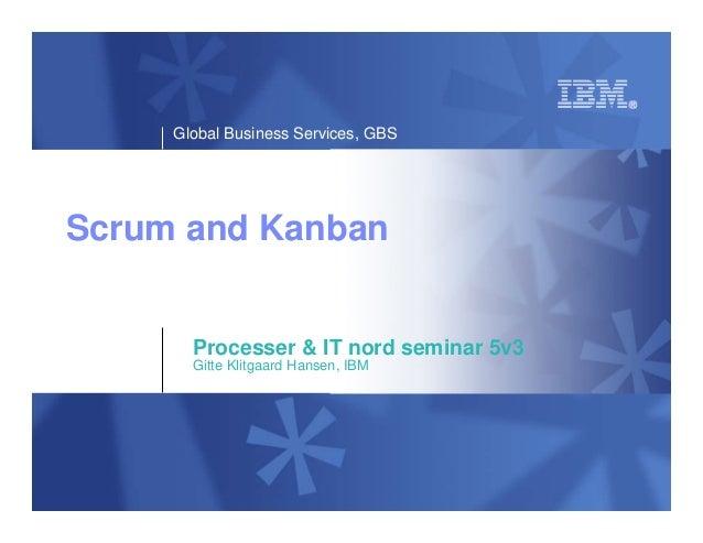 Global Business Services, GBSScrum and Kanban       Processer & IT nord seminar 5v3       Gitte Klitgaard Hansen, IBM