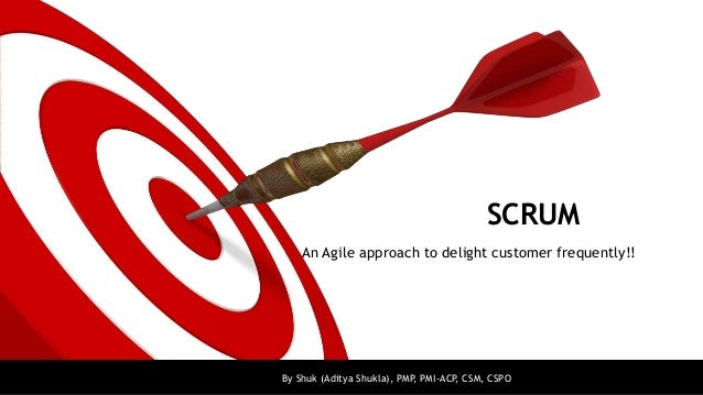 SCRUM    An Agile approach to delight customer frequently!!By Shuk (Aditya Shukla), PMP PMI-ACP, CSM, CSPO                ...
