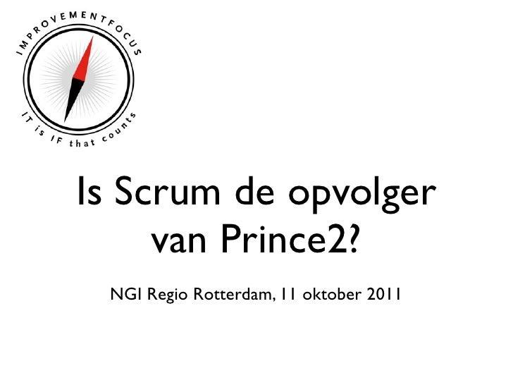 Is Scrum de opvolger     van Prince2? NGI Regio Rotterdam, 11 oktober 2011