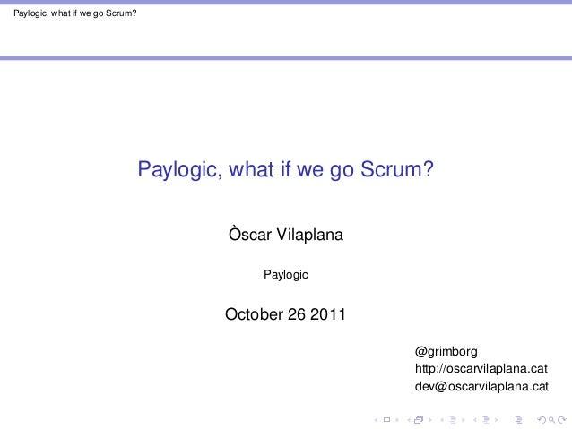 Paylogic, what if we go Scrum? Paylogic, what if we go Scrum? Òscar Vilaplana Paylogic October 26 2011 @grimborg http://os...