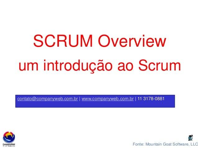 Fonte: Mountain Goat Software, LLC SCRUM Overview um introdução ao Scrum contato@companyweb.com.br | www.companyweb.com.br...