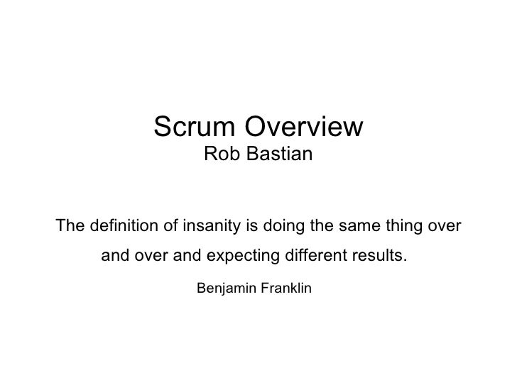 Scrum Overview Rob Bastian The definition of insanity is doing the same thing over and over and expecting different result...