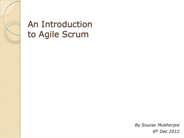 An Introductionto Agile Scrum                  By Sourav Mukherjee                         6th Dec 2012