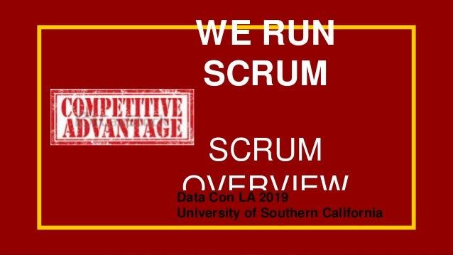 WE RUN SCRUM SCRUM OVERVIEWData Con LA 2019 University of Southern California