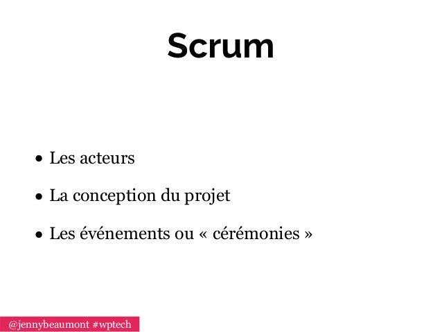 Scrum • Les acteurs • La conception du projet • Les événements ou «cérémonies» @jennybeaumont #wptech