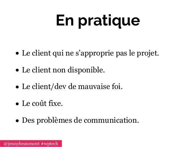 En pratique • Le client qui ne s'approprie pas le projet. • Le client non disponible. • Le client/dev de mauvaise foi. • L...