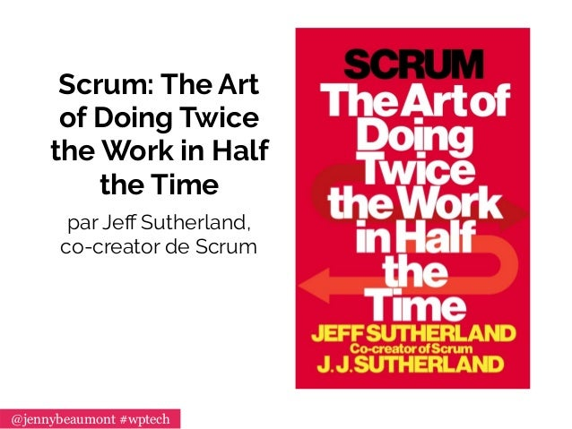 Scrum: The Art of Doing Twice the Work in Half the Time par Jeff Sutherland, co-creator de Scrum @jennybeaumont #wptech