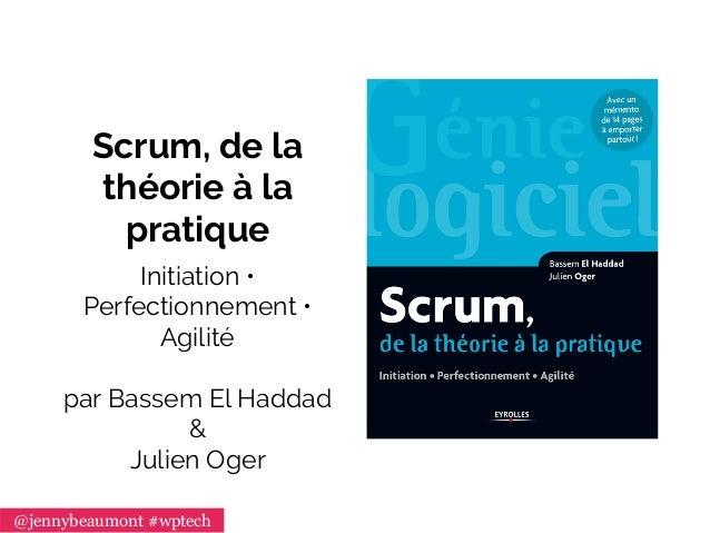 Scrum, de la théorie à la pratique Initiation • Perfectionnement • Agilité par Bassem El Haddad & Julien Oger @jennybeaumo...