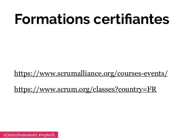 Formations certifiantes https://www.scrumalliance.org/courses-events/ https://www.scrum.org/classes?country=FR @jennybeaumo...