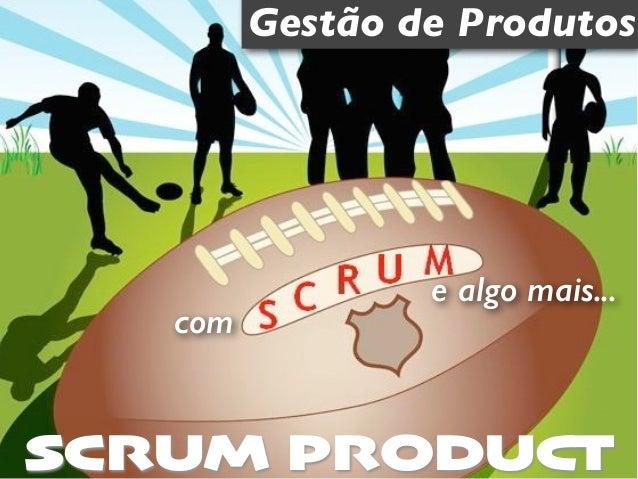 Gestão de Produtos  e algo mais...  com  SCRUM PRODUCT