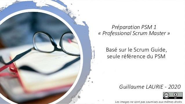 Basé sur le Scrum Guide, seule référence du PSM Préparation PSM 1 « Professional Scrum Master » Guillaume LAURIE - 2020 Le...