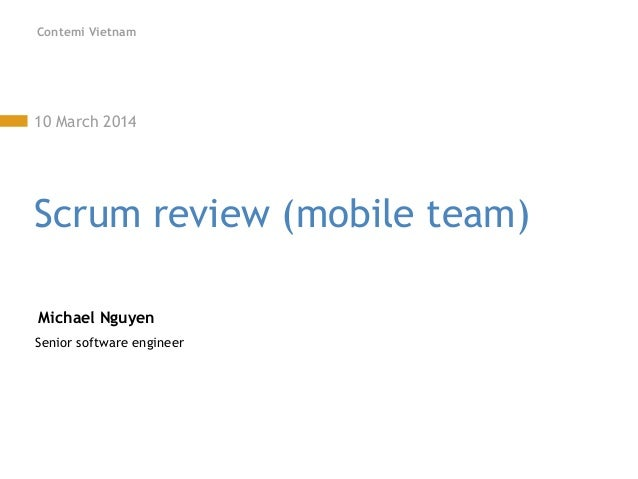 Contemi Vietnam 10 March 2014 Scrum review (mobile team) Michael Nguyen Senior software engineer