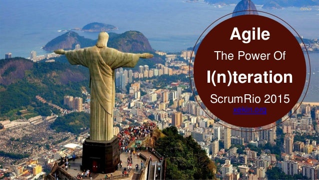 Agile The Power Of I(n)teration ScrumRio 2015 xekin.org