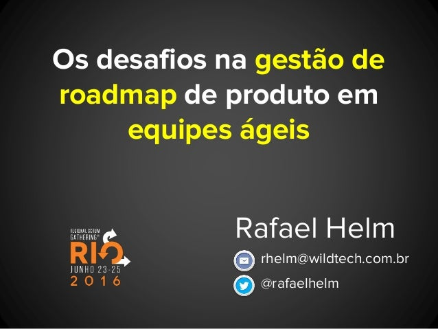Os desafios na gestão de roadmap de produto em equipes ágeis Rafael Helm @rafaelhelm rhelm@wildtech.com.br