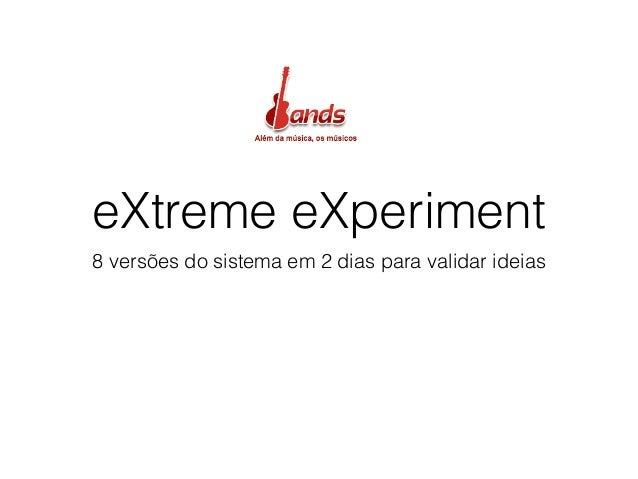 eXtreme eXperiment 8 versões do sistema em 2 dias para validar ideias