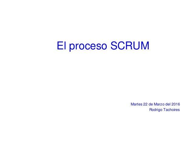 El proceso SCRUM Martes 22 de Marzo del 2016 Rodrigo Tachoires