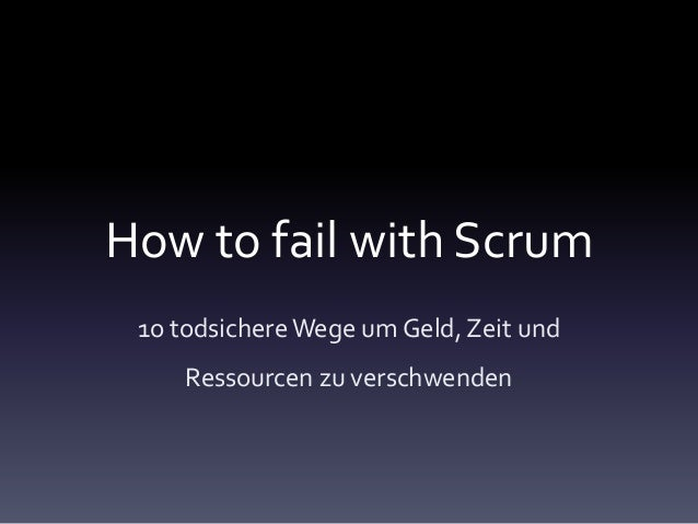How to fail with Scrum1o todsichereWege um Geld, Zeit undRessourcen zu verschwenden