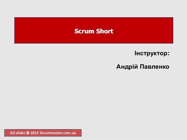 All slides  2015 Scrummaster.com.ua Scrum Short Інструктор: Андрій Павленко