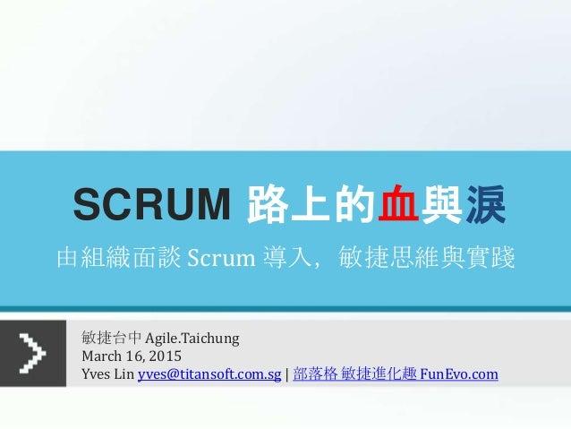 SCRUM 路上的血與淚 敏捷台中 Agile.Taichung March 16, 2015 Yves Lin yves@titansoft.com.sg | 部落格 敏捷進化趣 FunEvo.com 由組織面談 Scrum 導入,敏捷思維與...