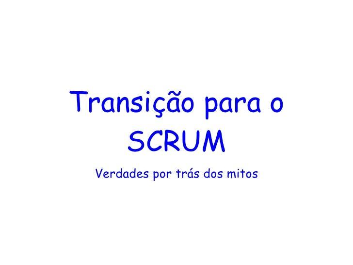 Transição para o SCRUM <ul><li>Verdades por trás dos mitos </li></ul>