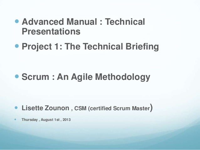 Advanced Manual : Technical Presentations  Project 1: The Technical Briefing  Scrum : An Agile Methodology  Lisette Z...