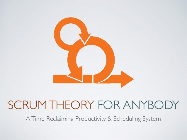 SCRUMTHEORY FOR ANYBODY ATime Reclaiming Productivity & Scheduling System