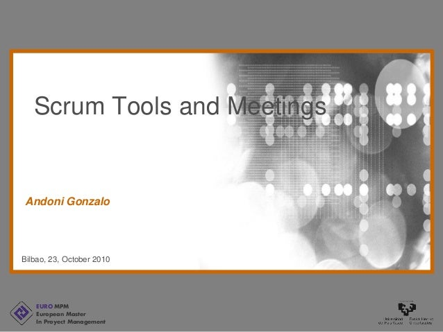 EURO MPM European Master In Proyect Management Bilbao, 23, October 2010 Andoni Gonzalo Scrum Tools and Meetings