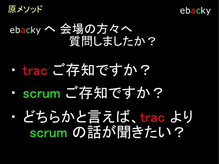 Scrum とは                   ebacky   ・   日本の製造業の製品開発手法を      ソフトウェア開発に応用した方法論  ・   最初のスクラムは1993年(らしいです)  ・   繰り返し型開発手法  ・ 重...