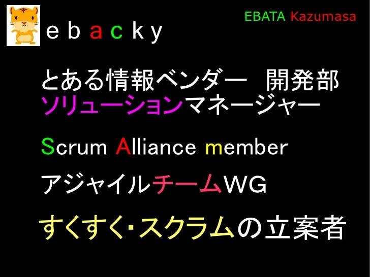 EBATA Kazumasa eb ac ky とある情報ベンダー 開発部 ソリューションマネージャー Scrum Alliance member アジャイルチームWG すくすく・スクラムの立案者